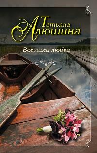 Татьяна Алюшина «Все лики любви»