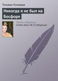 Татьяна Устинова «Никогда я не был на Босфоре»