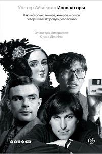 Уолтер Айзексон «Инноваторы. Как несколько гениев, хакеров и гиков совершили цифровую революцию»