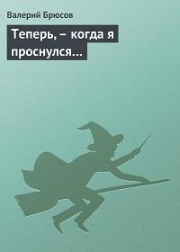 Валерий Брюсов «Теперь,– когда я проснулся…»