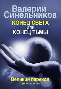 Валерий Синельников «Конец света или конец тьмы. Великий переход»