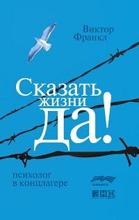 Виктор Франкл «Сказать жизни «Да!»: психолог в концлагере»