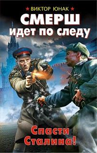 Виктор Юнак «СМЕРШ идет по следу. Спасти Сталина!»