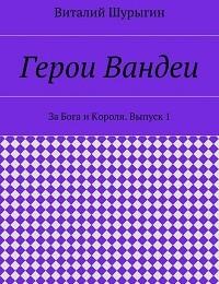 Виталий Шурыгин «Герои Вандеи. За Бога и Короля. Выпуск 1»