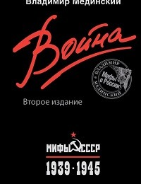 Владимир Мединский «Война. Мифы СССР. 1939–1945»
