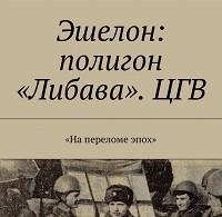 Владимир Земша «Эшелон: полигон «Либава». ЦГВ»