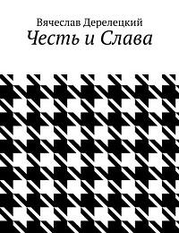 Вячеслав Дерелецкий «Честь и Слава»