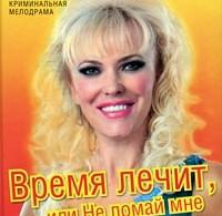 Юлия Шилова «Время лечит, или Не ломай мне жизнь и душу»
