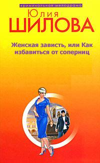 Юлия Шилова «Женская зависть, или Как избавиться от соперниц»