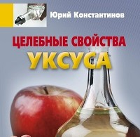 Юрий Константинов «Целебные свойства уксуса»