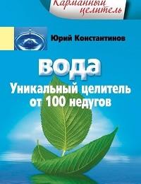 Юрий Константинов «Вода. Уникальный целитель от 100 недугов»
