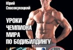 Юрий Спасокукоцкий «Уроки чемпиона мира по бодибилдингу. Как построить тело своей мечты»