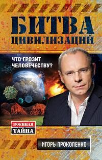 Игорь Прокопенко «Битва цивилизаций. Что грозит человечеству?»