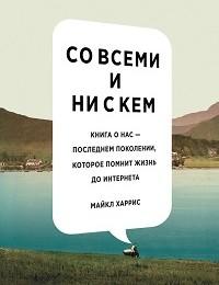 Майкл Харрис «Совсеми инискем: книга онас– последнем поколении, которое помнит жизнь доинтернета»