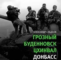 Александр Сладков «Грозный. Буденновск. Цхинвал. Донбасс»