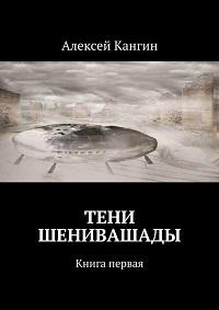 Алексей Кангин «Тени Шенивашады. Книга первая»