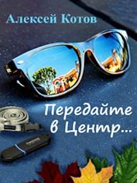 Алексей Котов «Передайте в Центр (сборник)»