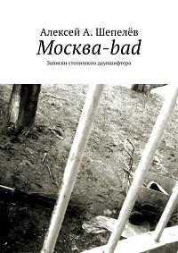 Алексей Шепелёв «Москва-bad. Записки столичного дауншифтера»