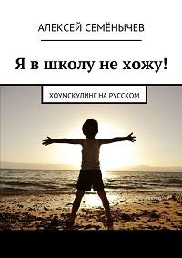 Алексей Семёнычев «Я в школу не хожу! Хоумскулинг на русском»