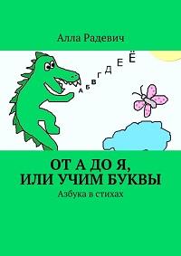 Алла Радевич «От А до Я, или Учим буквы. Азбука в стихах»