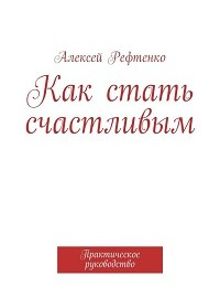 Андрей Рефтенко «Как стать счастливым. Практическое руководство»