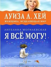 Ангелина Могилевская «Я всё могу! Позитивное мышление по методу Луизы Хей»