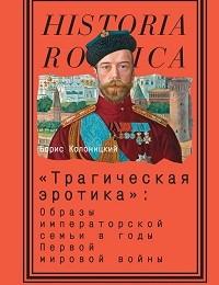 Борис Колоницкий ««Трагическая эротика»: Образы императорской семьи в годы Первой мировой войны»