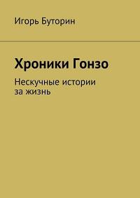 Игорь Буторин «Хроники Гонзо. Нескучные истории за жизнь»