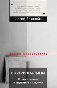 Иосиф Бакштейн «Внутри картины. Статьи и диалоги о современном искусстве»