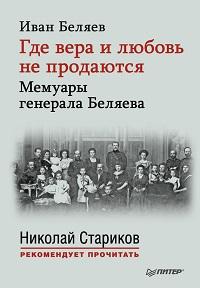 Иван Беляев «Где вера и любовь не продаются. Мемуары генерала Беляева»