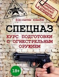 Константин Комаров «Спецназ. Курс подготовки с огнестрельным оружием»