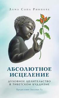 Лама Сопа Ринпоче «Абсолютное исцеление. Духовное целительство в тибетском буддизме»
