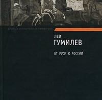 Лев Гумилев «От Руси к России. Очерки этнической истории»