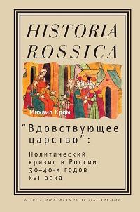 Михаил Кром ««Вдовствующее царство». Политический кризис в России 30-40-х годов XVI века»