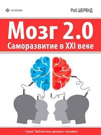 Роб Шервуд «Мозг 2.0. Саморазвитие в XXI веке»