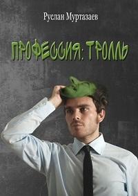 Руслан Муртазаев «Профессия: тролль»