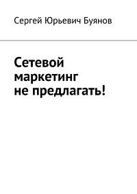 Сергей Буянов «Сетевой маркетинг не предлагать!»