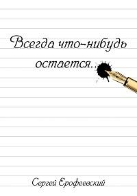 Сергей Ерофеевский «Всегда что-нибудь остается (сборник)»