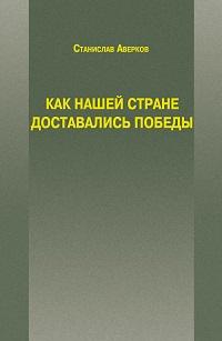 Станислав Аверков «Как нашей стране доставались Победы»