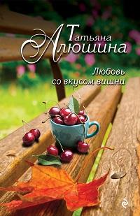 Татьяна Алюшина «Любовь со вкусом вишни»