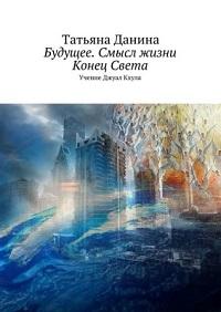 Татьяна Данина «Будущее. Смысл жизни. Конец Света. Учение Джуал Кхула»