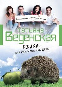 Татьяна Веденская «Ежики, или Мужчины как дети»