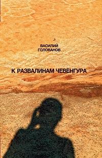 Василий Голованов «К развалинам Чевенгура»