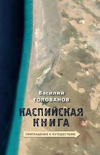 Василий Голованов «Каспийская книга. Приглашение к путешествию»