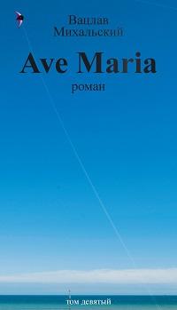 Вацлав Михальский «Собрание сочинений в десяти томах. Том девятый. Ave Maria»