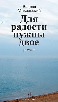 Вацлав Михальский «Собрание сочинений в десяти томах. Том шестой. Для радости нужны двое»