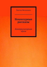 Виктор Мельников «Нецензурные рассказы. Контркультурная проза»