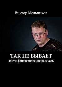 Виктор Мельников «Так не бывает. Почти фантастические рассказы»