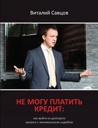 Виталий Савцов «Не могу платить кредит. Как выйти из долгового кризиса с минимальным ущербом»