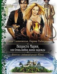 Юлия Славачевская, Марина Рыбицкая «Непросто Мария, или Огонь любви, волна надежды»